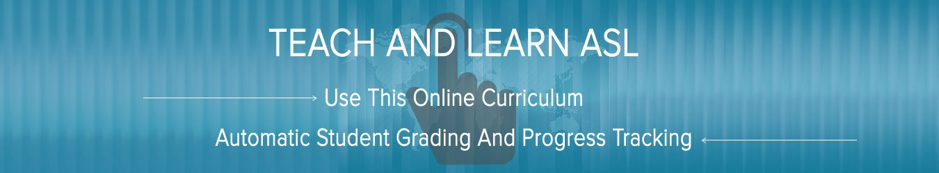TEACH AND LEARN ASL Use this online curriculum with automatic student grading and progress tracking
